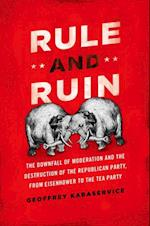 Rule and Ruin: The Downfall of Moderation and the Destruction of the Republican Party, From Eisenhower to the Tea Party (Studies in Postwar American Political Development)