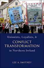 Unionists, Loyalists, and Conflict Transformation in Northern Ireland (Studies in Strategic Peacebuilding)