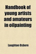 Handbook of Young Artists and Amateurs in Oilpainting; Being Chiefly a Condensed Compilation from the Celebrated Manual of Bouvier, with Additional Ma af Laughton Osborn