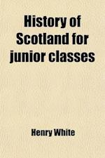 History of Scotland for Junior Classes; With Questions for Examinations at the End of Each Chapter af Henry White