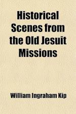 Historical Scenes from the Old Jesuit Missions af William Ingraham Kip