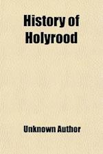 History of Holyrood; With Descriptive Guide and Catalogue of Portraits & Paintings