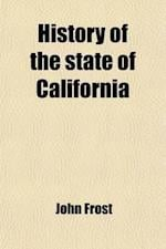History of the State of California; From the Period of the Conquest by Spain to Her Occupation by the United States of America. Containing an Account af John Frost