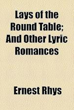 Lays of the Round Table; And Other Lyric Romances af Ernest Rhys