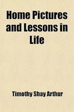 Home Pictures and Lessons in Life af Timothy Shay Arthur, T. S. Arthur