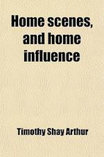 Home Scenes, and Home Influence; A Series of Tales and Sketches af Timothy Shay Arthur, T. S. Arthur