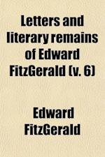 Letters & Literary Remains of Edward Fitzgerald (Volume 6)