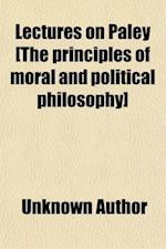 Lectures on Paley [The Principles of Moral and Political Philosophy]; Or, the Principles of Morality. Or, the Principles of Morality