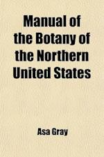 Manual of the Botany of the Northern United States; Including the District East of the Mississippi and North of North Carolina and Tennessee af Asa Gray