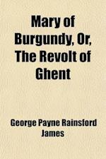 Mary of Burgundy, Or, the Revolt of Ghent (Volume 2) af George Payne Rainsford James