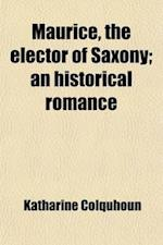 Maurice, the Elector of Saxony; An Historical Romance af Katharine Colquhoun