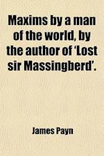 Maxims by a Man of the World, by the Author of 'Lost Sir Massingberd'. af James Payn
