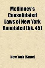 McKinney's Consolidated Laws of New York Annotated Volume 45; With Annotations from State and Federal Courts and State Agencies af New York, New York (State)