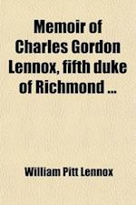 Memoir of Charles Gordon Lennox, Fifth Duke of Richmond af William Pitt Lennox, Lord William Pitt Lennox