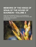Memoirs of the Kings of Spain of the House of Bourbon (Volume 4); From the Accession of Philip V. to the Death of Charles III. 1700 to 1788. Drawn Fro af William Coxe