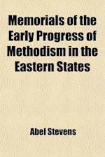 Memorials of the Early Progress of Methodism in the Eastern States; Comprising Biographical Notices of Its Preachers, Sketches of Its Primitive Church af Abel Stevens