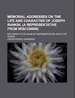 Memorial Addresses on the Life and Character of Joseph Rankin, (a Representative from Wisconsin); Delivered in the House of Representatives and in the af United States Congress