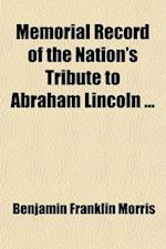 Memorial Record of the Nation's Tribute to Abraham Lincoln