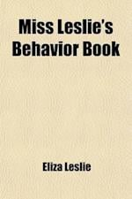 Miss Leslie's Behavior Book; A Guide and Manual for Ladies as Regards Their Conversation, Manners, Dress, Introductions, Entree to Society, Shopping W af Eliza Leslie