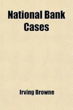 National Bank Cases (Volume 2); Containing All Decisions of Both the Federal and State Courts Relating to National Banks, from 1878 to [1889] Also, th af Irving Browne