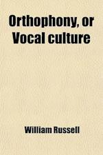 Orthophony, or Vocal Culture; A Manual of Elementary Exercises for the Cultivation of the Voice in Elocution. Founded Upon Dr. James Rush's Philosophy af William Russell, James Edward Murdoch