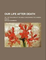 Our Life After Death; Or, the Teaching of the Bible Concerning the Unseen World af Arthur Chambers