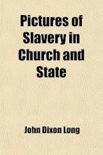 Pictures of Slavery in Church and State; Including Personal Reminiscences, Biographical Sketches, Anecdotes, Etc. Etc. with an Appendix, Containing th af John Dixon Long