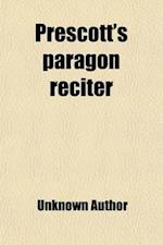 Prescott's Paragon Reciter; An Unusually Attractive Collection of the Very Best Pieces, Suitable for Reading and Recitation