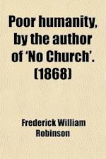 Poor Humanity, by the Author of 'no Church'. af Frederick William Robinson