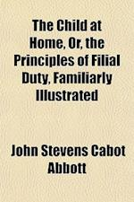 The Child at Home, Or, the Principles of Filial Duty, Familiarly Illustrated