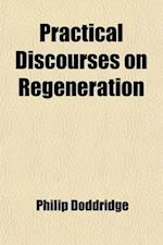 Practical Discourses on Regeneration; In Ten Sermons. on the Following Subjects af Philip Doddridge