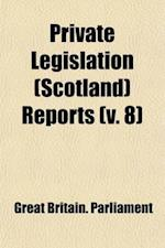 Private Legislation (Scotland) Reports (Volume 8) af Great Britain Parliament
