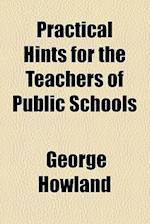 Practical Hints for the Teachers of Public Schools af George Howland