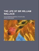 The Life of Sir William Wallace; The Governor General of Scotland af Peter Donaldson