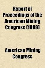 Report of Proceedings of the American Mining Congress; Twelfth Annual Session, Goldfield, Nev., Sept. 27-Oct. 2, 1909 af American Mining Congress