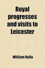 Royal Progresses and Visits to Leicester; From the Reputed Foundation of the City by King Leir, B.C. 844, to the Present Time af William Kelly