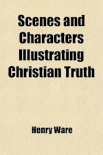 Scenes and Characters Illustrating Christian Truth (Volume 1) af Henry Ware