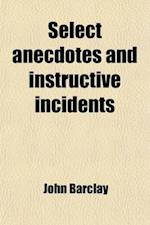Select Anecdotes and Instructive Incidents; Taken from Publications of Several Members of the Society of Friends, Chiefly Illustrative of Their Sentim af John Barclay