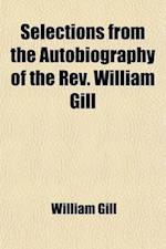 Selections from the Autobiography of the REV. William Gill; Being Chiefly a Record of His Life as a Missionary in the South Sea Islands