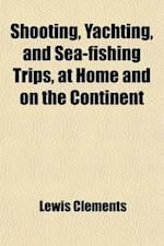Shooting, Yachting, and Sea-Fishing Trips, at Home and on the Continent (Volume 2) af Lewis Clements