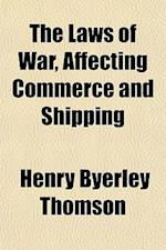 The Laws of War, Affecting Commerce and Shipping af Henry Byerley Thomson