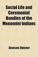Social Life and Ceremonial Bundles of the Menomini Indians (Volume 13, Nos. 1-3) af Alanson Skinner