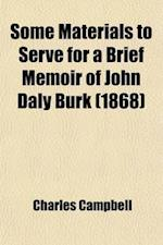 Some Materials to Serve for a Brief Memoir of John Daly Burk; Author of a History of Virginia. with a Sketch of the Life and Character of His af Charles Campbell