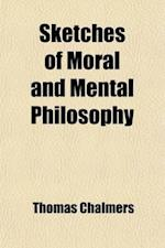 Sketches of Moral and Mental Philosophy; Their Connection with Each Other and Their Bearings on Doctrinal Christianity af Thomas Chalmers