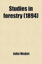 Studies in Forestry; Being a Short Course of Lectures on the Principles of Sylviculture Delivered at the Botanic Garden, Oxford af John Nisbet