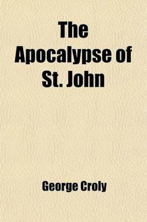 Bog, paperback The Apocalypse of St. John; Or Prophecy of the Rise, Progress, and Fall of the Church of Rome the Inquisition the Revolution of France the Universal W af George Croly