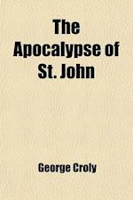 The Apocalypse of St. John; Or Prophecy of the Rise, Progress, and Fall of the Church of Rome the Inquisition the Revolution of France the Universal W af George Croly