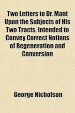 Two Letters to Dr. Mant Upon the Subjects of His Two Tracts, Intended to Convey Correct Notions of Regeneration and Conversion af George Nicholson