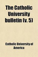 The Catholic University Bulletin (Volume 5) af Catholic University Of America