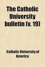 The Catholic University Bulletin (Volume 19) af Catholic University Of America